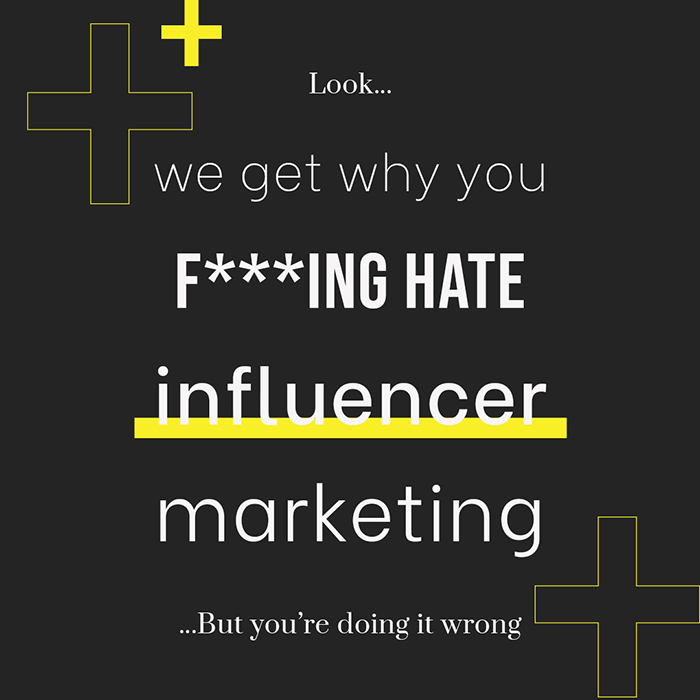 We Get Why You F***Ing Hate Influencer Marketing